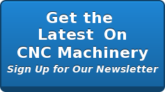 Get the  Latest  On CNC Machinery Sign Up for Our Newsletter